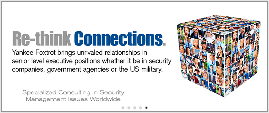 Re-think Connections. Yankee Foxtrot brings unrivaled relationships in senior level executive positions whether it be in security companies, government agencies or the US military.